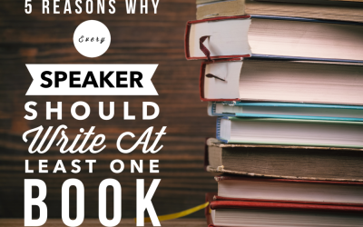 5 REASONS WHY EVERY SPEAKER SHOULD WRITE AT LEAST ONE BOOK